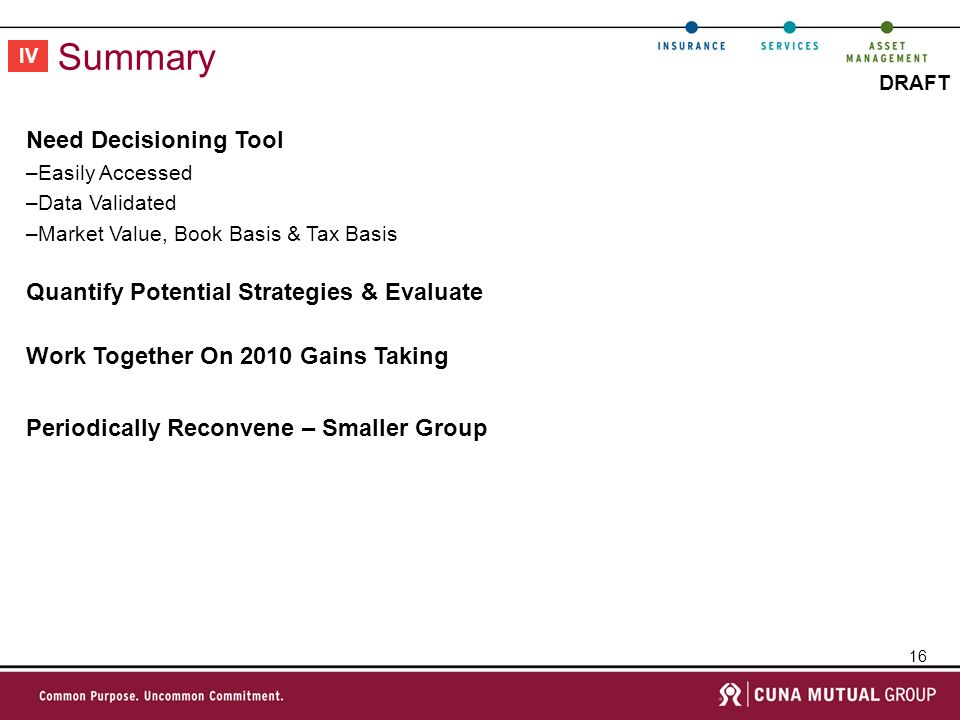 16 DRAFT Summary IV Need Decisioning Tool –Easily Accessed –Data Validated –Market Value, Book Basis & Tax Basis Quantify Potential Strategies & Evaluate Work Together On 2010 Gains Taking Periodically Reconvene – Smaller Group