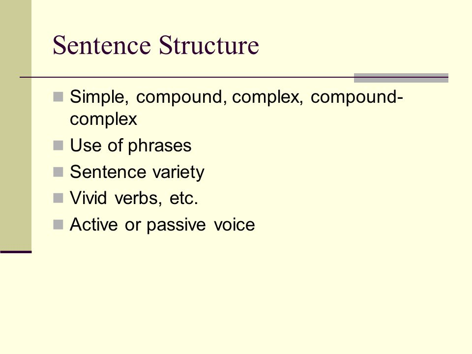Sentence Structure Simple, compound, complex, compound- complex Use of phrases Sentence variety Vivid verbs, etc. Active or passive voice