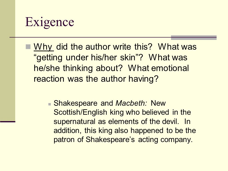 Exigence Why did the author write this? What was getting under his/her skin? What was he/she thinking about? What emotional reaction was the author ha