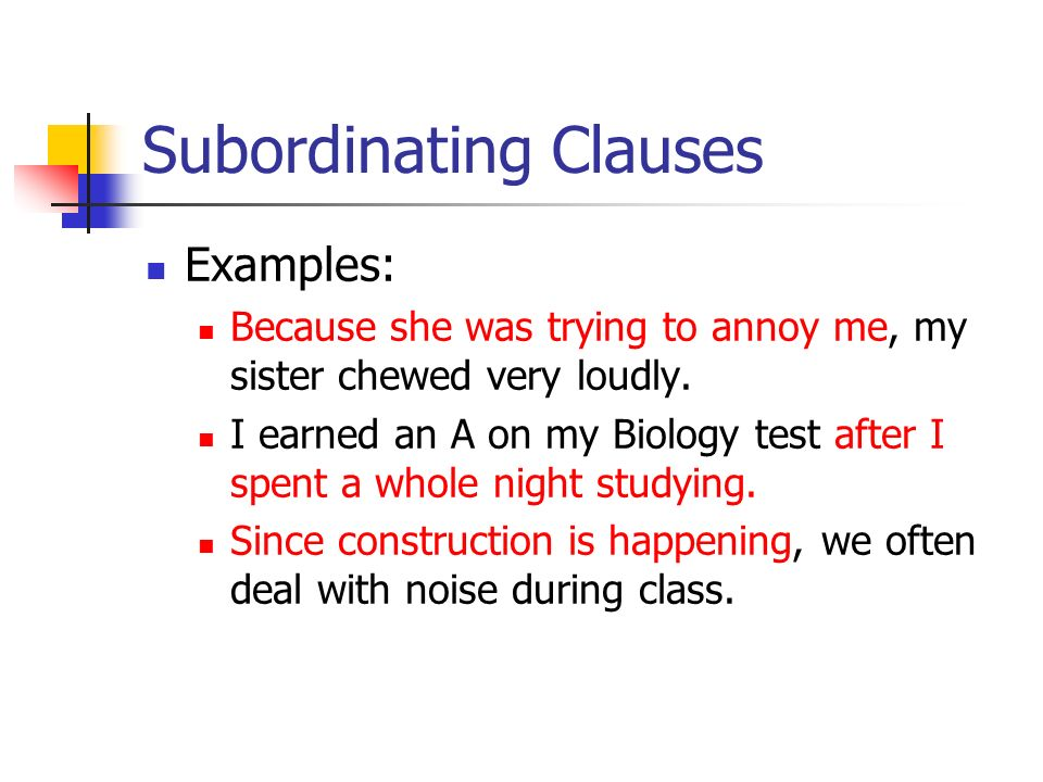 Subordinating Clauses Examples: Because she was trying to annoy me, my sister chewed very loudly. I earned an A on my Biology test after I spent a who
