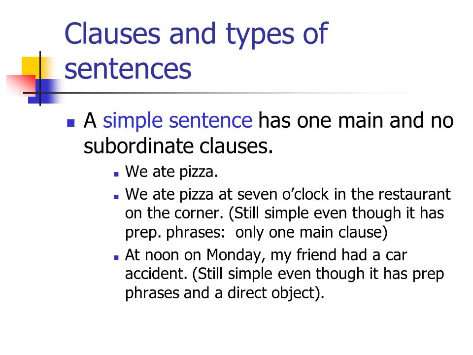 Clauses and types of sentences A simple sentence has one main and no subordinate clauses. We ate pizza. We ate pizza at seven oclock in the restaurant