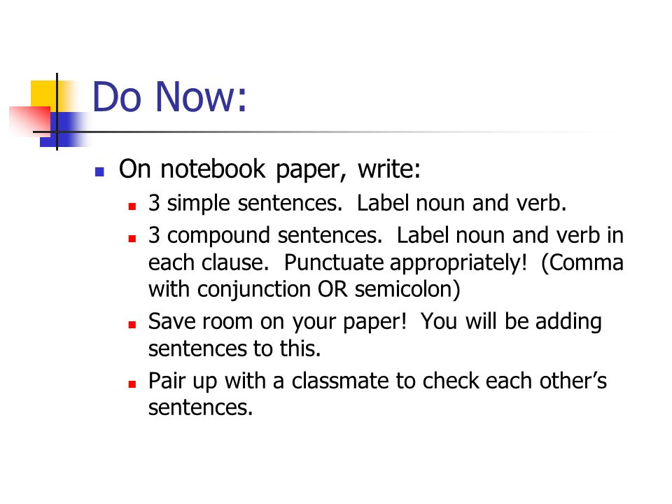 Do Now: On notebook paper, write: 3 simple sentences. Label noun and verb. 3 compound sentences. Label noun and verb in each clause. Punctuate appropr