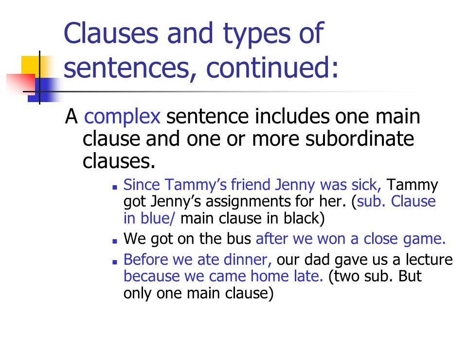 Clauses and types of sentences, continued: A complex sentence includes one main clause and one or more subordinate clauses. Since Tammys friend Jenny