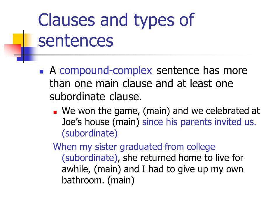 Clauses and types of sentences A compound-complex sentence has more than one main clause and at least one subordinate clause. We won the game, (main)