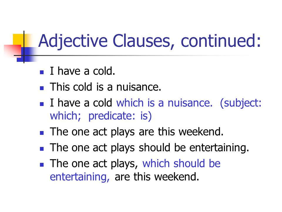 Adjective Clauses, continued: I have a cold. This cold is a nuisance. I have a cold which is a nuisance. (subject: which; predicate: is) The one act p