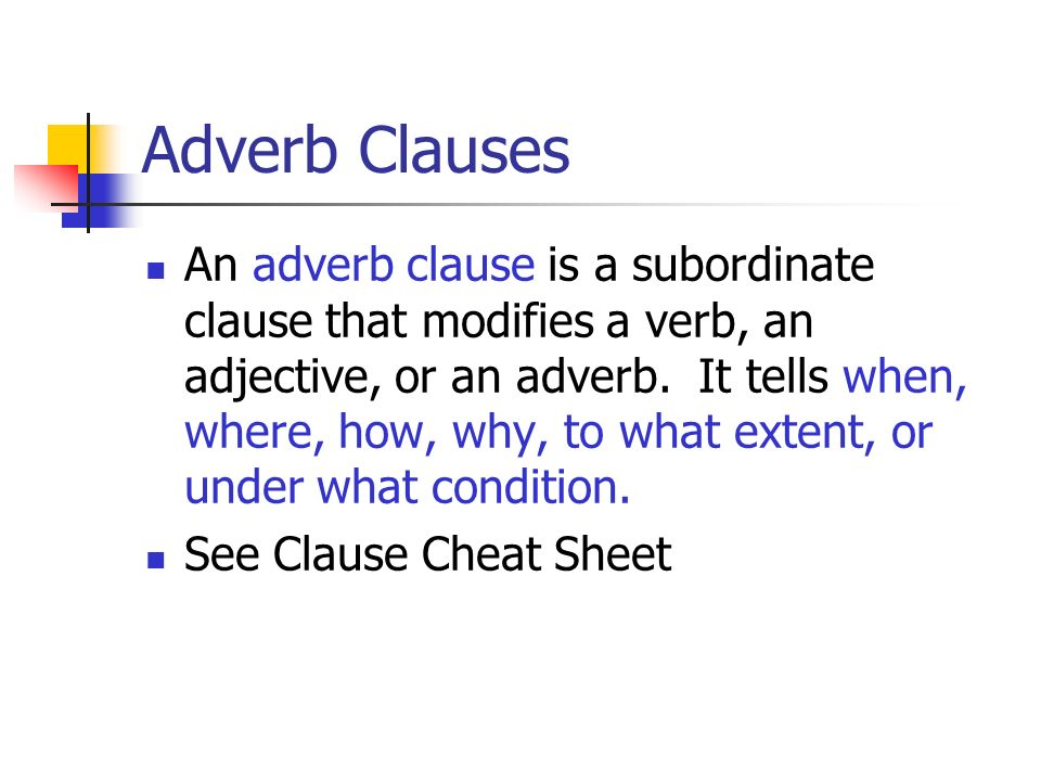 Adverb Clauses An adverb clause is a subordinate clause that modifies a verb, an adjective, or an adverb. It tells when, where, how, why, to what exte