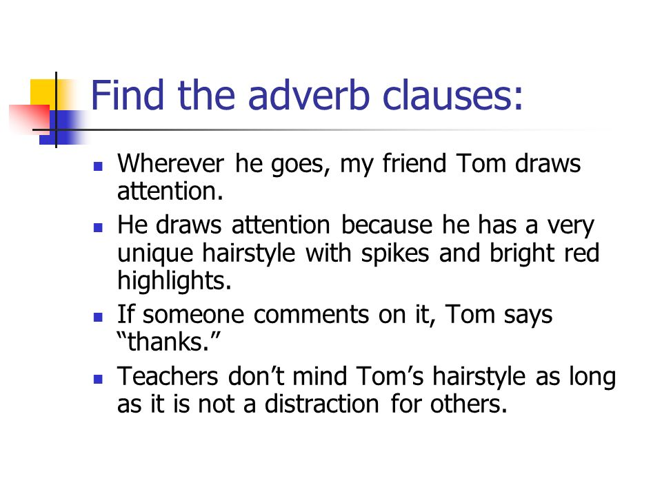 Find the adverb clauses: Wherever he goes, my friend Tom draws attention. He draws attention because he has a very unique hairstyle with spikes and br