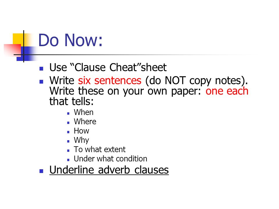 Do Now: Use Clause Cheatsheet Write six sentences (do NOT copy notes). Write these on your own paper: one each that tells: When Where How Why To what