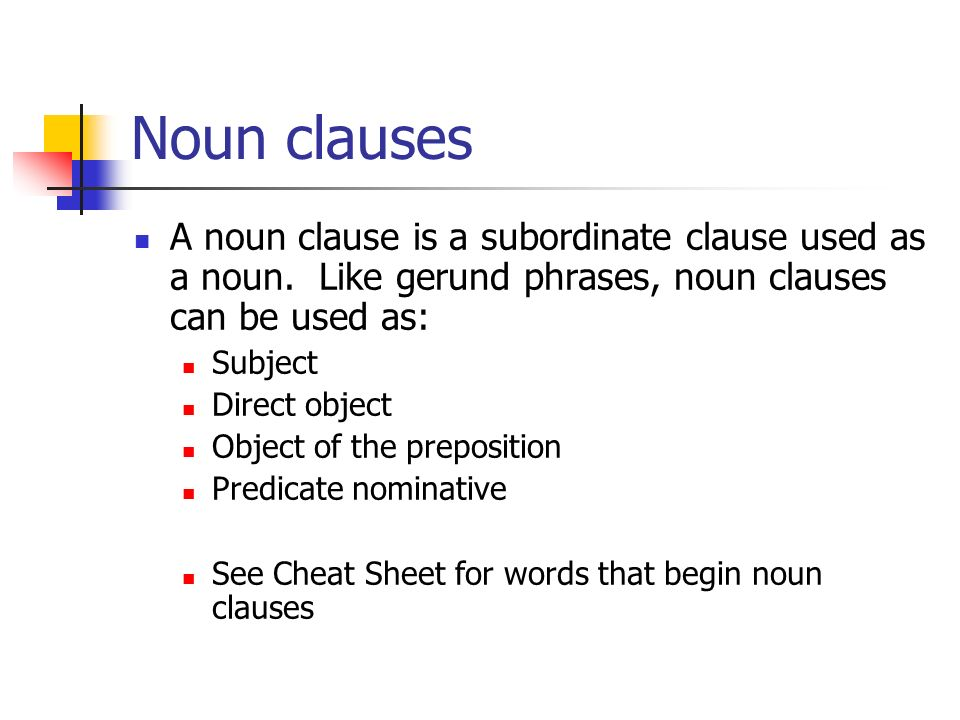 Noun clauses A noun clause is a subordinate clause used as a noun. Like gerund phrases, noun clauses can be used as: Subject Direct object Object of t