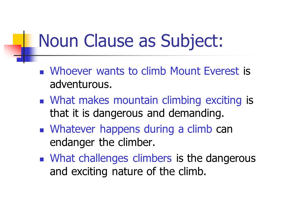 Noun Clause as Subject: Whoever wants to climb Mount Everest is adventurous. What makes mountain climbing exciting is that it is dangerous and demandi