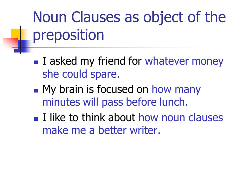 Noun Clauses as object of the preposition I asked my friend for whatever money she could spare. My brain is focused on how many minutes will pass befo