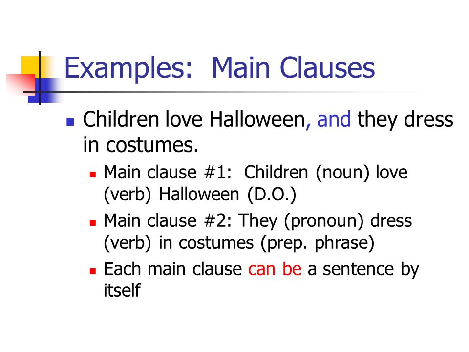 Examples: Main Clauses Children love Halloween, and they dress in costumes. Main clause #1: Children (noun) love (verb) Halloween (D.O.) Main clause #