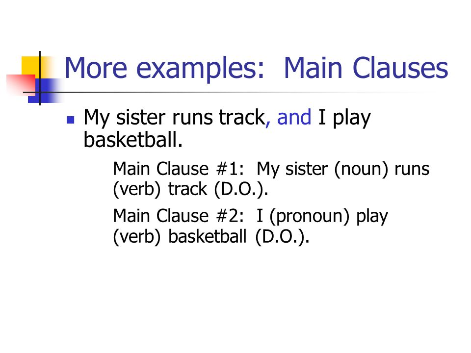 More examples: Main Clauses My sister runs track, and I play basketball. Main Clause #1: My sister (noun) runs (verb) track (D.O.). Main Clause #2: I