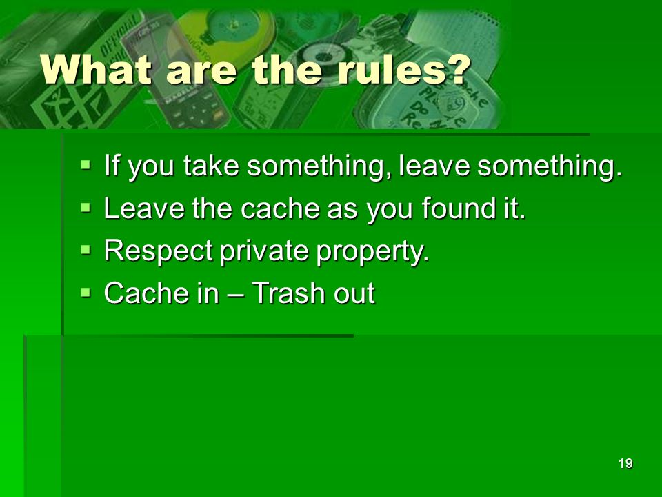 19 What are the rules? If you take something, leave something. If you take something, leave something. Leave the cache as you found it. Leave the cach