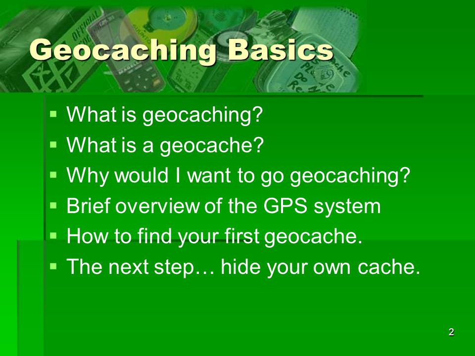 2 What is geocaching? What is a geocache? Why would I want to go geocaching? Brief overview of the GPS system How to find your first geocache. The nex