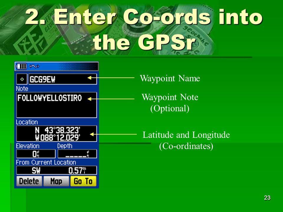 23 2. Enter Co-ords into the GPSr Waypoint Name Waypoint Note (Optional) Latitude and Longitude (Co-ordinates)