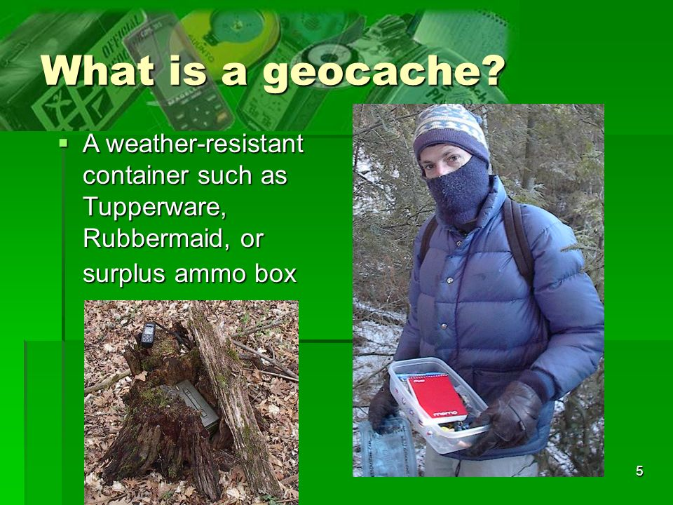 5 What is a geocache? A weather-resistant container such as Tupperware, Rubbermaid, or surplus ammo box A weather-resistant container such as Tupperwa