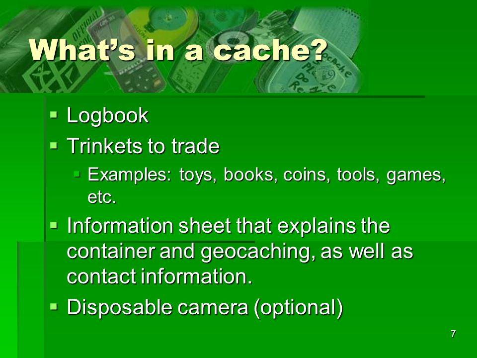 7 Whats in a cache? Logbook Logbook Trinkets to trade Trinkets to trade Examples: toys, books, coins, tools, games, etc. Examples: toys, books, coins,