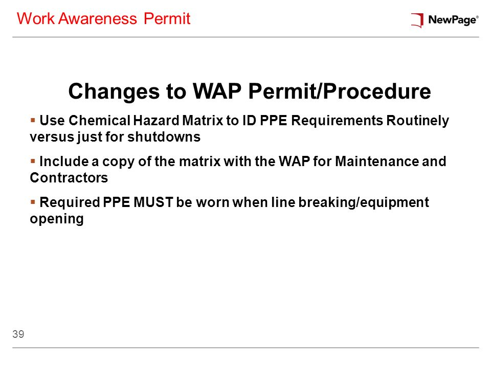 39 Work Awareness Permit Changes to WAP Permit/Procedure Use Chemical Hazard Matrix to ID PPE Requirements Routinely versus just for shutdowns Include