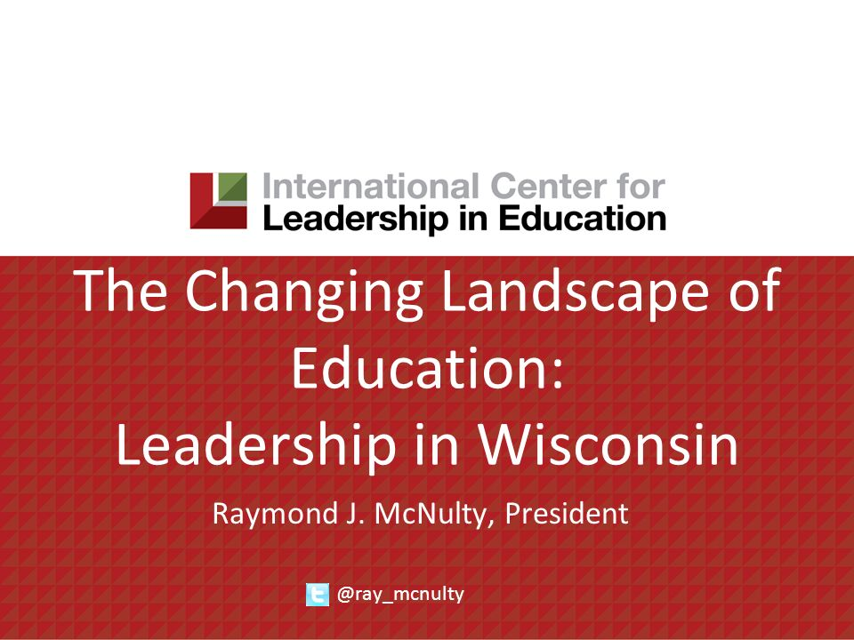 The Changing Landscape of Education: Leadership in Wisconsin Raymond J. McNulty, President @ray_mcnulty
