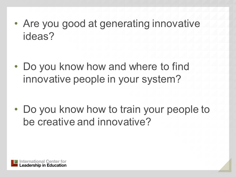 Are you good at generating innovative ideas? Do you know how and where to find innovative people in your system? Do you know how to train your people