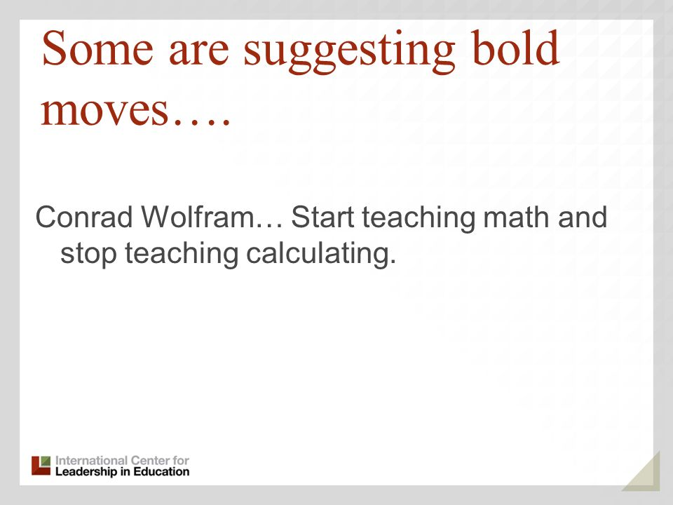 Some are suggesting bold moves…. Conrad Wolfram… Start teaching math and stop teaching calculating.