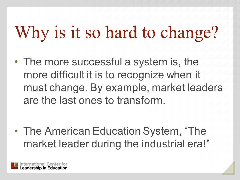 Why is it so hard to change? The more successful a system is, the more difficult it is to recognize when it must change. By example, market leaders ar