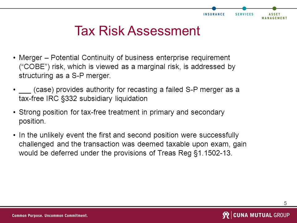 5 Tax Risk Assessment Merger – Potential Continuity of business enterprise requirement (COBE) risk, which is viewed as a marginal risk, is addressed by structuring as a S-P merger.