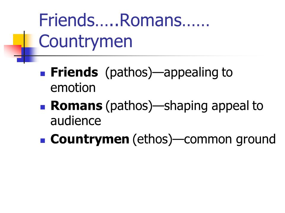 Friends…..Romans…… Countrymen Friends (pathos)appealing to emotion Romans (pathos)shaping appeal to audience Countrymen (ethos)common ground