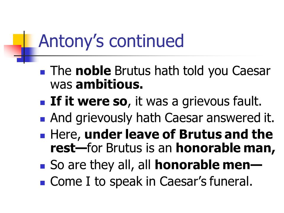 Antonys continued The noble Brutus hath told you Caesar was ambitious. If it were so, it was a grievous fault. And grievously hath Caesar answered it.