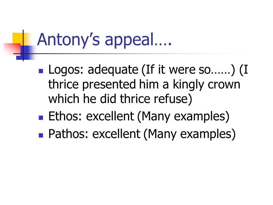 Antonys appeal…. Logos: adequate (If it were so……) (I thrice presented him a kingly crown which he did thrice refuse) Ethos: excellent (Many examples)