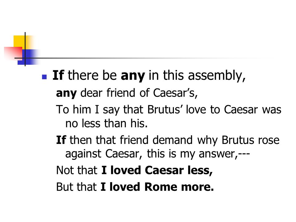 If there be any in this assembly, any dear friend of Caesars, To him I say that Brutus love to Caesar was no less than his. If then that friend demand
