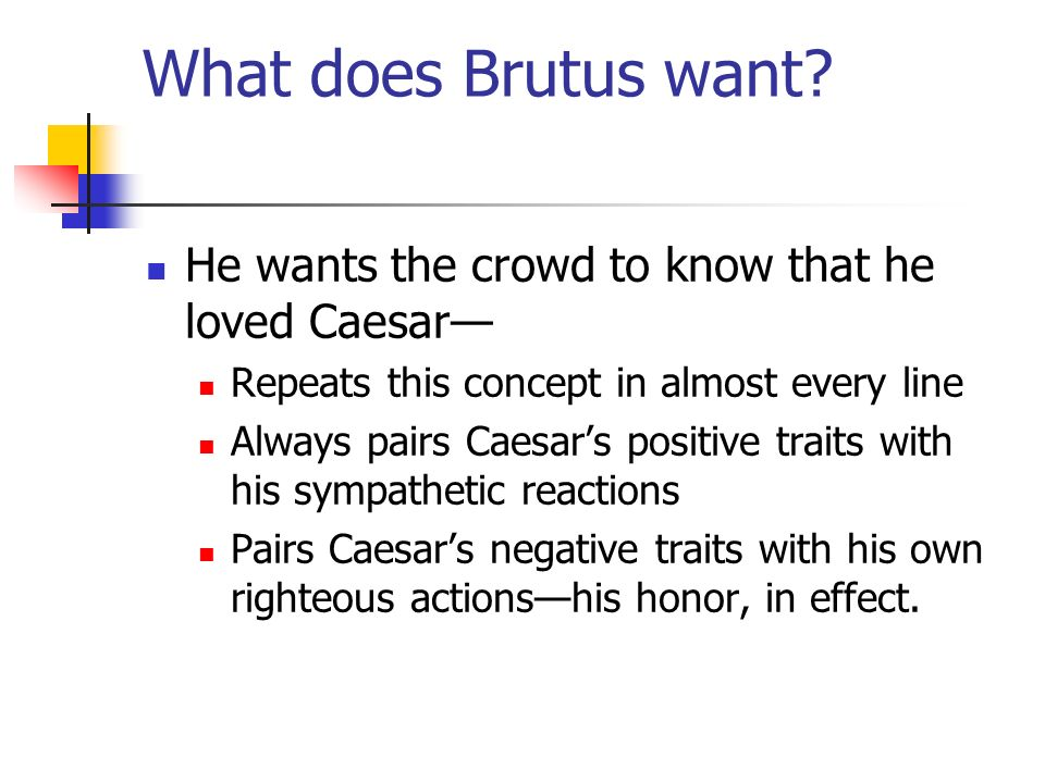 What does Brutus want? He wants the crowd to know that he loved Caesar Repeats this concept in almost every line Always pairs Caesars positive traits