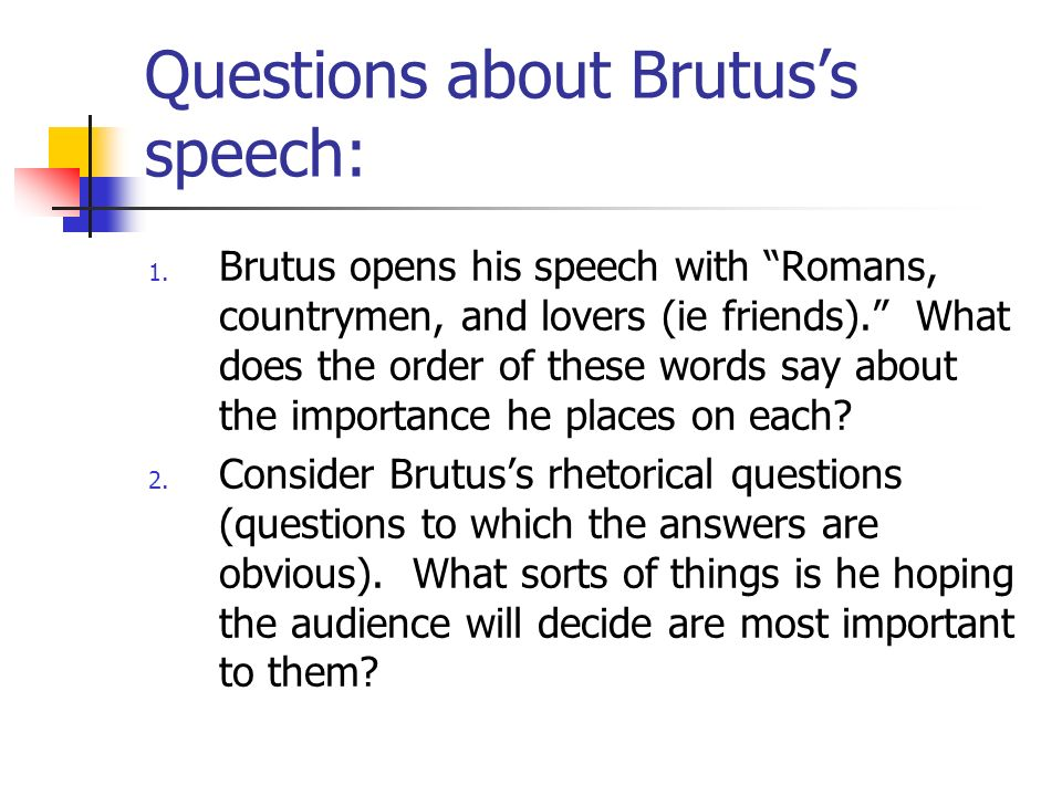 Questions about Brutuss speech: 1. Brutus opens his speech with Romans, countrymen, and lovers (ie friends). What does the order of these words say ab