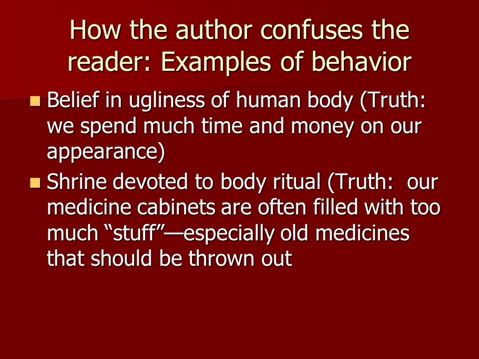 How the author confuses the reader: Examples of behavior, continued : Practitioners who require gifts (Truth: the health industry makes quite a bit of money, and medicine is also expensive) Practitioners who require gifts (Truth: the health industry makes quite a bit of money, and medicine is also expensive) Listener who deals with bewitched people (Truth: Many psychologists believe that personal problems are caused by early experiences in life, especially in the ways parents treat us and teach us about taking care of ourselves) Listener who deals with bewitched people (Truth: Many psychologists believe that personal problems are caused by early experiences in life, especially in the ways parents treat us and teach us about taking care of ourselves)