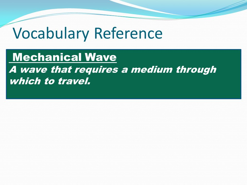 Vocabulary Reference Mechanical Wave A wave that requires a medium through which to travel.