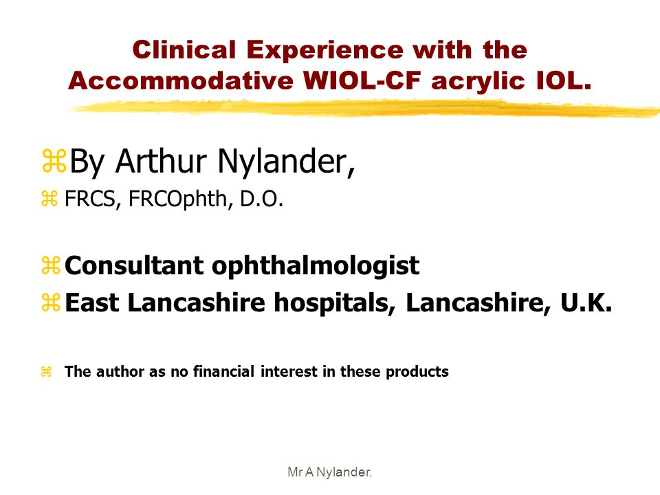 Mr A Nylander. Clinical Experience with the Accommodative WIOL-CF acrylic IOL. zBy Arthur Nylander, zFRCS, FRCOphth, D.O. zConsultant ophthalmologist