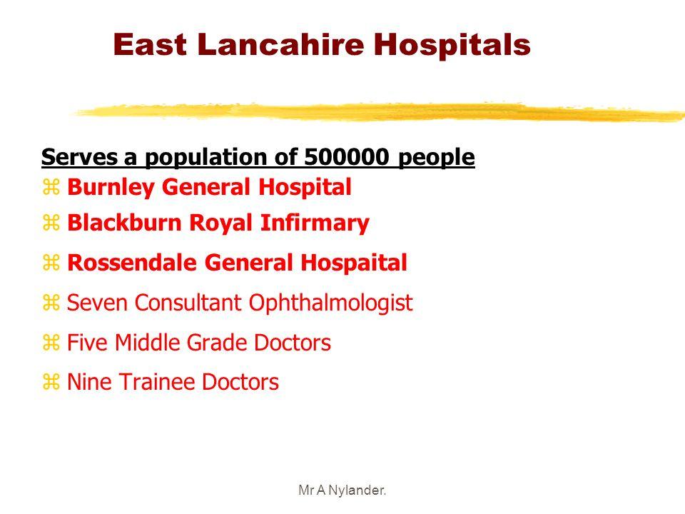 Mr A Nylander. East Lancahire Hospitals Serves a population of 500000 people z Burnley General Hospital z Blackburn Royal Infirmary z Rossendale Gener