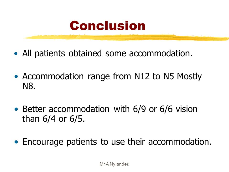 Mr A Nylander. Conclusion All patients obtained some accommodation. Accommodation range from N12 to N5 Mostly N8. Better accommodation with 6/9 or 6/6