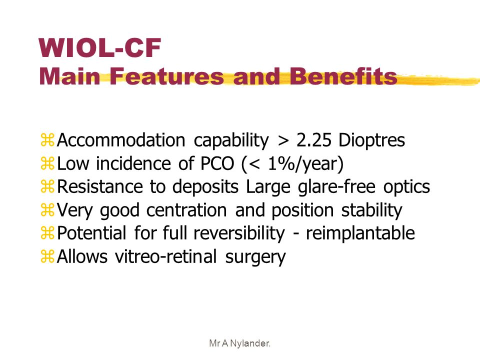 Mr A Nylander. WIOL-CF Main Features and Benefits zAccommodation capability > 2.25 Dioptres zLow incidence of PCO (< 1%/year) zResistance to deposits