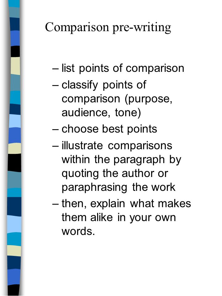 –list points of comparison –classify points of comparison (purpose, audience, tone) –choose best points –illustrate comparisons within the paragraph by quoting the author or paraphrasing the work –then, explain what makes them alike in your own words.