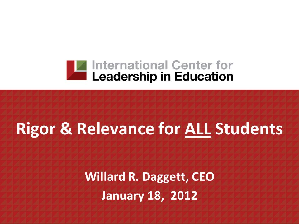 Rigor & Relevance for ALL Students Willard R. Daggett, CEO January 18, 2012