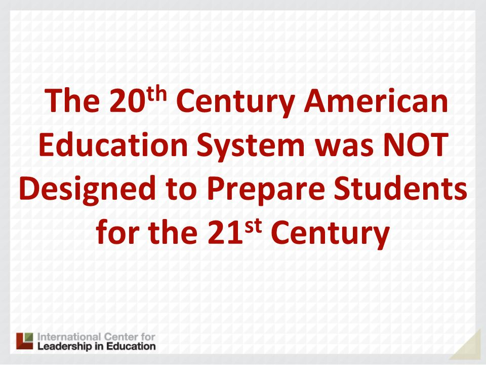 The 20 th Century American Education System was NOT Designed to Prepare Students for the 21 st Century