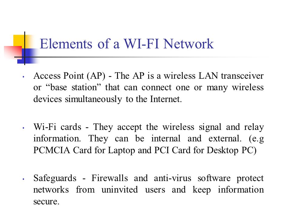 Elements of a WI-FI Network Access Point (AP) - The AP is a wireless LAN transceiver or base station that can connect one or many wireless devices sim
