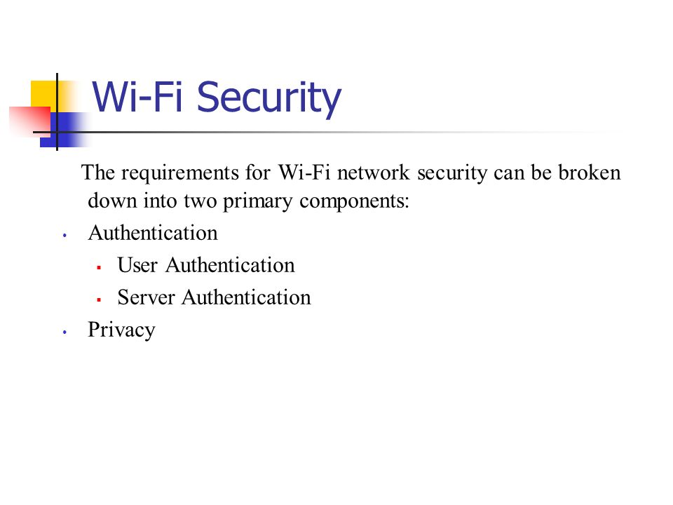 Wi-Fi Security The requirements for Wi-Fi network security can be broken down into two primary components: Authentication User Authentication Server A