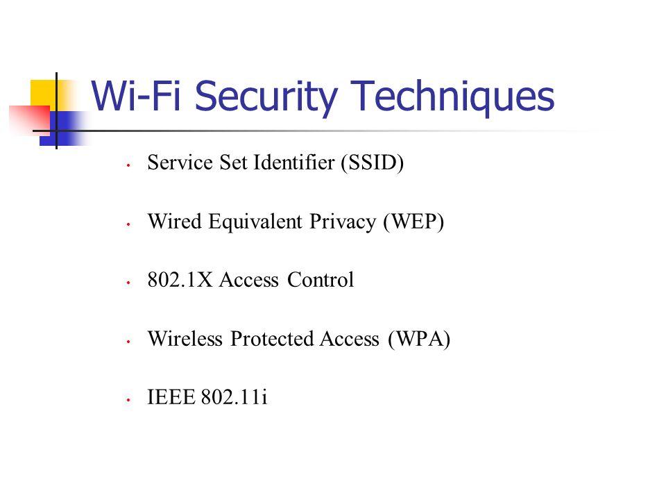 Wi-Fi Security Techniques Service Set Identifier (SSID) Wired Equivalent Privacy (WEP) 802.1X Access Control Wireless Protected Access (WPA) IEEE 802.