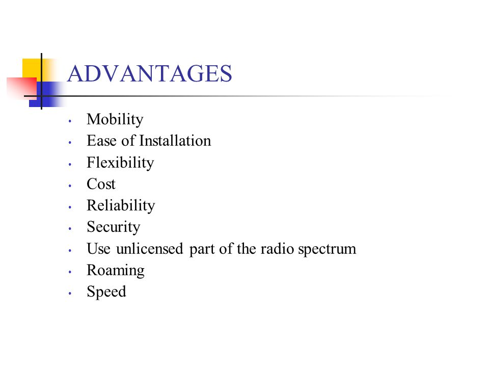 ADVANTAGES Mobility Ease of Installation Flexibility Cost Reliability Security Use unlicensed part of the radio spectrum Roaming Speed
