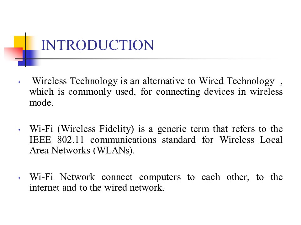 INTRODUCTION Wireless Technology is an alternative to Wired Technology, which is commonly used, for connecting devices in wireless mode. Wi-Fi (Wirele