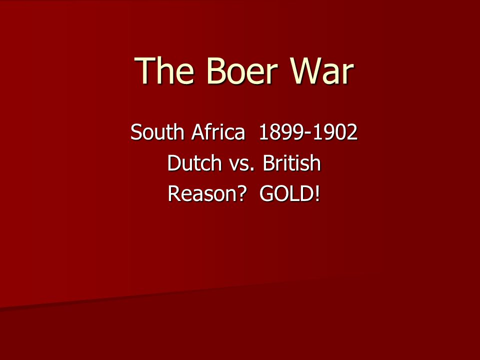 The Boer War South Africa 1899-1902 Dutch vs. British Reason? GOLD!