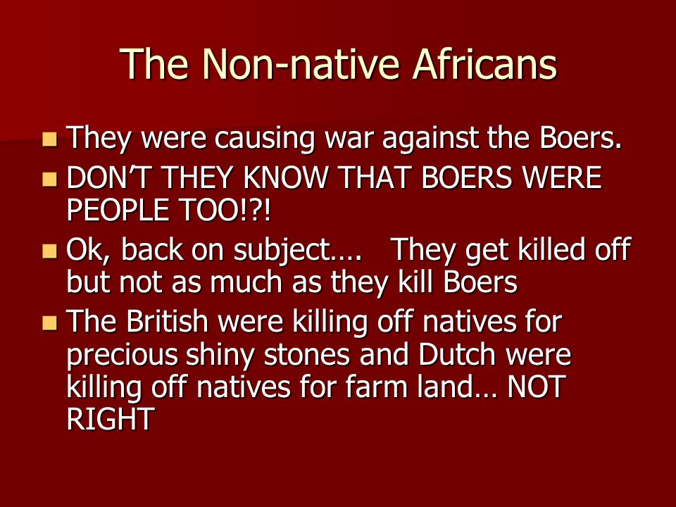 The Non-native Africans They were causing war against the Boers. They were causing war against the Boers. DONT THEY KNOW THAT BOERS WERE PEOPLE TOO!?!